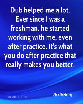 Alex McKinney - Dub helped me a lot. Ever since I was a freshman, he started working with me, even after practice. It's what you do after practice that really makes you better.
