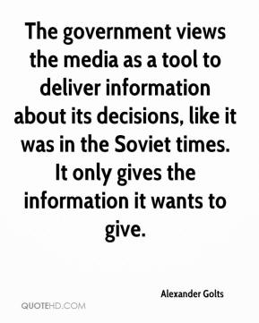 Alexander Golts - The government views the media as a tool to deliver information about its decisions, like it was in the Soviet times. It only gives the information it wants to give.