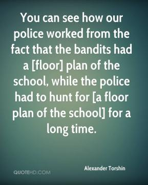 You can see how our police worked from the fact that the bandits had a [floor] plan of the school, while the police had to hunt for [a floor plan of the school] for a long time.
