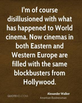 I'm of course disillusioned with what has happened to World cinema. Now cinemas in both Eastern and Western Europe are filled with the same blockbusters from Hollywood.