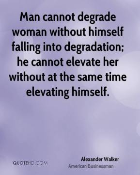 Alexander Walker - Man cannot degrade woman without himself falling into degradation; he cannot elevate her without at the same time elevating himself.