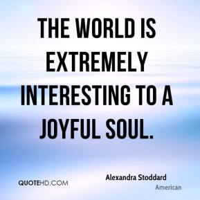 The world is extremely interesting to a joyful soul.