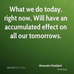 What we do today, right now, Will have an accumulated effect on all our tomorrows.