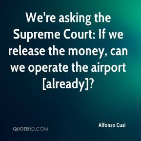 Alfonso Cusi - We're asking the Supreme Court: If we release the money, can we operate the airport [already]?