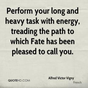 Perform your long and heavy task with energy, treading the path to which Fate has been pleased to call you.