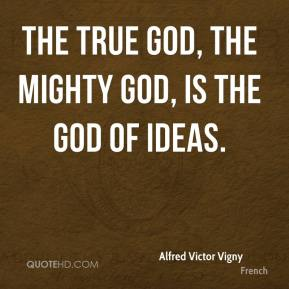 The true God, the mighty God, is the God of ideas.