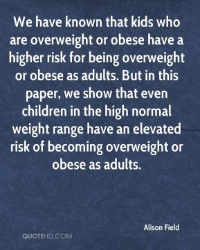 We have known that kids who are overweight or obese have a higher risk for being overweight or obese as adults. But in this paper, we show that even children in the high normal weight range have an elevated risk of becoming overweight or obese as adults.