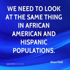 Alison Field - We need to look at the same thing in African American and Hispanic populations.