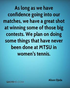 Alison Ojeda - As long as we have confidence going into our matches, we have a great shot at winning some of those big contests. We plan on doing some things that have never been done at MTSU in women's tennis.
