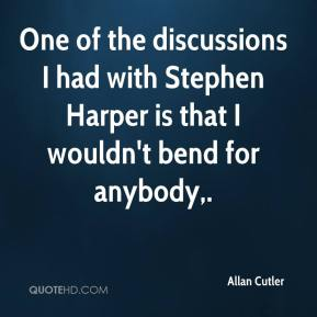 Allan Cutler - One of the discussions I had with Stephen Harper is that I wouldn't bend for anybody.