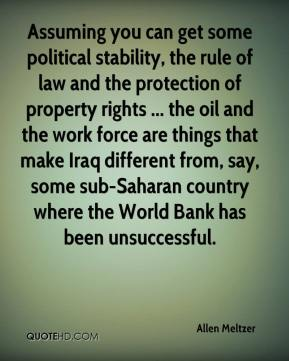 Allen Meltzer - Assuming you can get some political stability, the rule of law and the protection of property rights ... the oil and the work force are things that make Iraq different from, say, some sub-Saharan country where the World Bank has been unsuccessful.