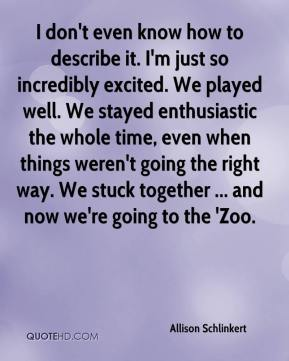 Allison Schlinkert - I don't even know how to describe it. I'm just so incredibly excited. We played well. We stayed enthusiastic the whole time, even when things weren't going the right way. We stuck together ... and now we're going to the 'Zoo.