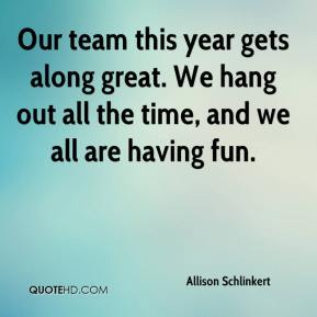 Allison Schlinkert - Our team this year gets along great. We hang out all the time, and we all are having fun.