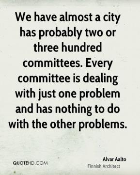 Alvar Aalto - We have almost a city has probably two or three hundred committees. Every committee is dealing with just one problem and has nothing to do with the other problems.
