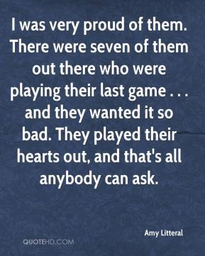 I was very proud of them. There were seven of them out there who were playing their last game . . . and they wanted it so bad. They played their hearts out, and that's all anybody can ask.
