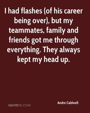 Andre Caldwell - I had flashes (of his career being over), but my teammates, family and friends got me through everything. They always kept my head up.