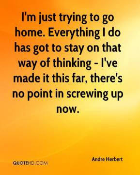 I'm just trying to go home. Everything I do has got to stay on that way of thinking - I've made it this far, there's no point in screwing up now.
