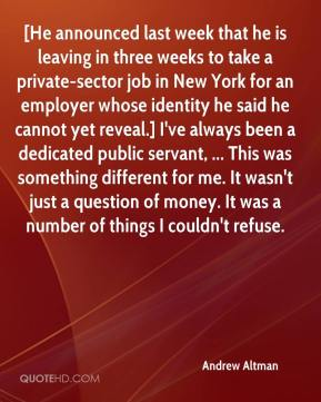 Andrew Altman - [He announced last week that he is leaving in three weeks to take a private-sector job in New York for an employer whose identity he said he cannot yet reveal.] I've always been a dedicated public servant, ... This was something different for me. It wasn't just a question of money. It was a number of things I couldn't refuse.