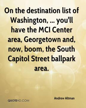 Andrew Altman - On the destination list of Washington, ... you'll have the MCI Center area, Georgetown and, now, boom, the South Capitol Street ballpark area.