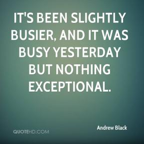 Andrew Black - It's been slightly busier, and it was busy yesterday but nothing exceptional.