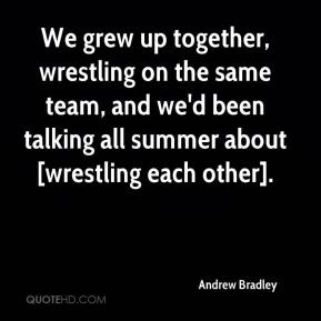 Andrew Bradley - We grew up together, wrestling on the same team, and we'd been talking all summer about [wrestling each other].