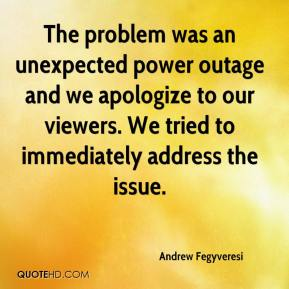 Andrew Fegyveresi - The problem was an unexpected power outage and we apologize to our viewers. We tried to immediately address the issue.