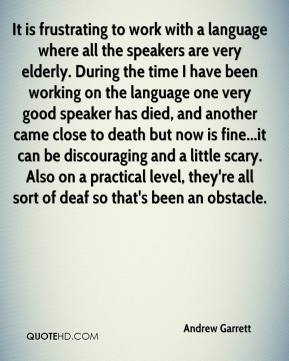 Andrew Garrett - It is frustrating to work with a language where all the speakers are very elderly. During the time I have been working on the language one very good speaker has died, and another came close to death but now is fine...it can be discouraging and a little scary. Also on a practical level, they're all sort of deaf so that's been an obstacle.