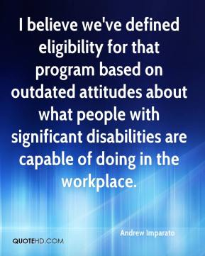 I believe we've defined eligibility for that program based on outdated attitudes about what people with significant disabilities are capable of doing in the workplace.