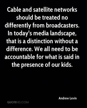 Andrew Levin - Cable and satellite networks should be treated no differently from broadcasters. In today's media landscape, that is a distinction without a difference. We all need to be accountable for what is said in the presence of our kids.