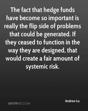 Andrew Lo - The fact that hedge funds have become so important is really the flip side of problems that could be generated. If they ceased to function in the way they are designed, that would create a fair amount of systemic risk.