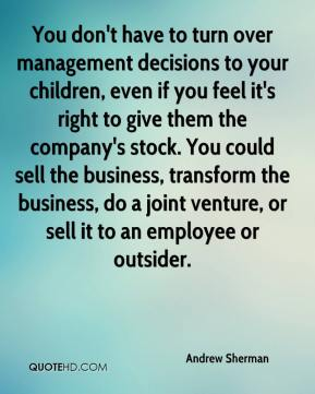 Andrew Sherman - You don't have to turn over management decisions to your children, even if you feel it's right to give them the company's stock. You could sell the business, transform the business, do a joint venture, or sell it to an employee or outsider.