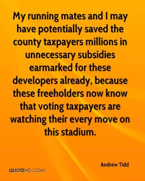 My running mates and I may have potentially saved the county taxpayers millions in unnecessary subsidies earmarked for these developers already, because these freeholders now know that voting taxpayers are watching their every move on this stadium.