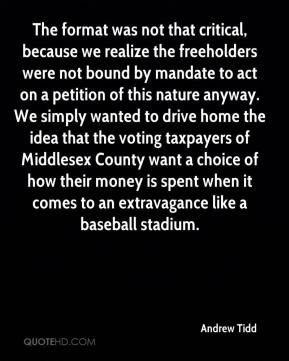 The format was not that critical, because we realize the freeholders were not bound by mandate to act on a petition of this nature anyway. We simply wanted to drive home the idea that the voting taxpayers of Middlesex County want a choice of how their money is spent when it comes to an extravagance like a baseball stadium.
