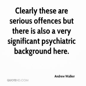 Andrew Walker - Clearly these are serious offences but there is also a very significant psychiatric background here.