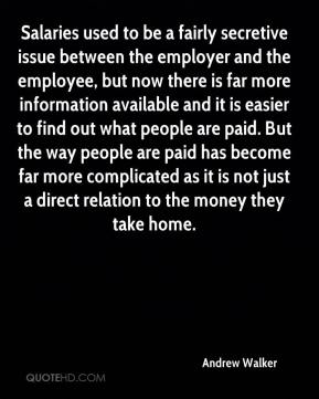 Andrew Walker - Salaries used to be a fairly secretive issue between the employer and the employee, but now there is far more information available and it is easier to find out what people are paid. But the way people are paid has become far more complicated as it is not just a direct relation to the money they take home.