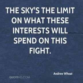 Andrew Wheat - The sky's the limit on what these interests will spend on this fight.