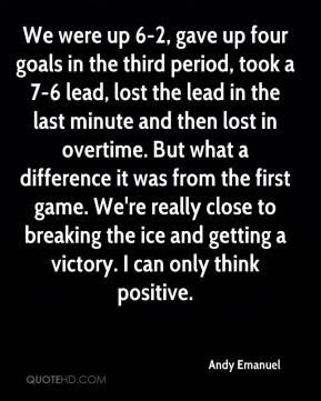 Andy Emanuel - We were up 6-2, gave up four goals in the third period, took a 7-6 lead, lost the lead in the last minute and then lost in overtime. But what a difference it was from the first game. We're really close to breaking the ice and getting a victory. I can only think positive.