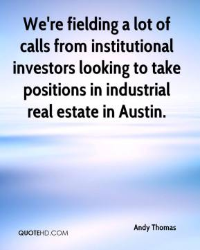 We're fielding a lot of calls from institutional investors looking to take positions in industrial real estate in Austin.