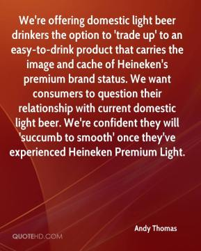 We're offering domestic light beer drinkers the option to 'trade up' to an easy-to-drink product that carries the image and cache of Heineken's premium brand status. We want consumers to question their relationship with current domestic light beer. We're confident they will 'succumb to smooth' once they've experienced Heineken Premium Light.