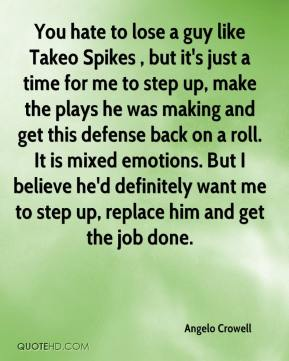 Angelo Crowell - You hate to lose a guy like Takeo Spikes , but it's just a time for me to step up, make the plays he was making and get this defense back on a roll. It is mixed emotions. But I believe he'd definitely want me to step up, replace him and get the job done.
