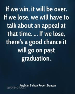 If we win, it will be over. If we lose, we will have to talk about an appeal at that time. ... If we lose, there's a good chance it will go on past graduation.
