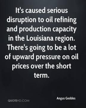 Angus Geddes - It's caused serious disruption to oil refining and production capacity in the Louisiana region. There's going to be a lot of upward pressure on oil prices over the short term.