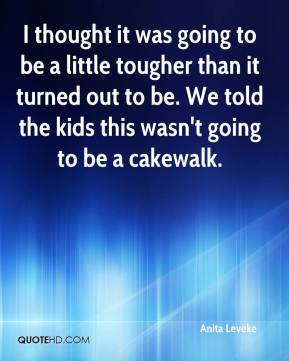 Anita Leveke - I thought it was going to be a little tougher than it turned out to be. We told the kids this wasn't going to be a cakewalk.