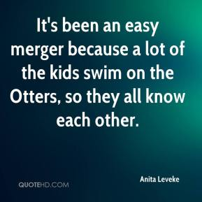 Anita Leveke - It's been an easy merger because a lot of the kids swim on the Otters, so they all know each other.