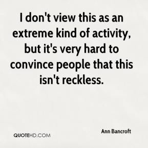 Ann Bancroft - I don't view this as an extreme kind of activity, but it's very hard to convince people that this isn't reckless.