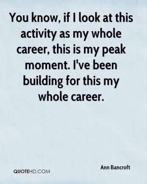 Ann Bancroft - You know, if I look at this activity as my whole career, this is my peak moment. I've been building for this my whole career.