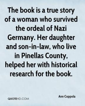 Ann Coppola - The book is a true story of a woman who survived the ordeal of Nazi Germany. Her daughter and son-in-law, who live in Pinellas County, helped her with historical research for the book.