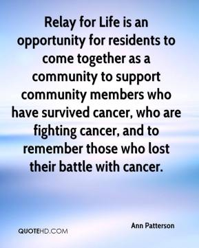 Ann Patterson - Relay for Life is an opportunity for residents to come together as a community to support community members who have survived cancer, who are fighting cancer, and to remember those who lost their battle with cancer.