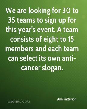 Ann Patterson - We are looking for 30 to 35 teams to sign up for this year's event. A team consists of eight to 15 members and each team can select its own anti-cancer slogan.