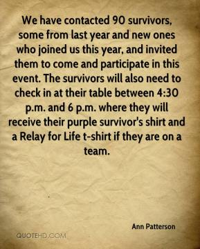 Ann Patterson - We have contacted 90 survivors, some from last year and new ones who joined us this year, and invited them to come and participate in this event. The survivors will also need to check in at their table between 4:30 p.m. and 6 p.m. where they will receive their purple survivor's shirt and a Relay for Life t-shirt if they are on a team.